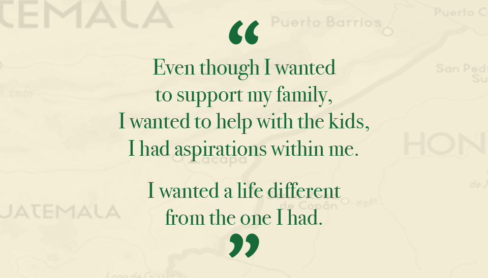 Even thought I wanted to support my family, I wanted to help with the kids, I had aspirations within me. I wanted a life different from the one I had.
